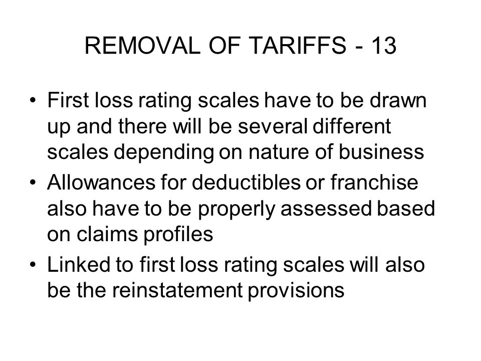 REMOVAL OF TARIFFS - 13 First loss rating scales have to be drawn up and there will be several different scales depending on nature of business Allowances for deductibles or franchise also have to be properly assessed based on claims profiles Linked to first loss rating scales will also be the reinstatement provisions