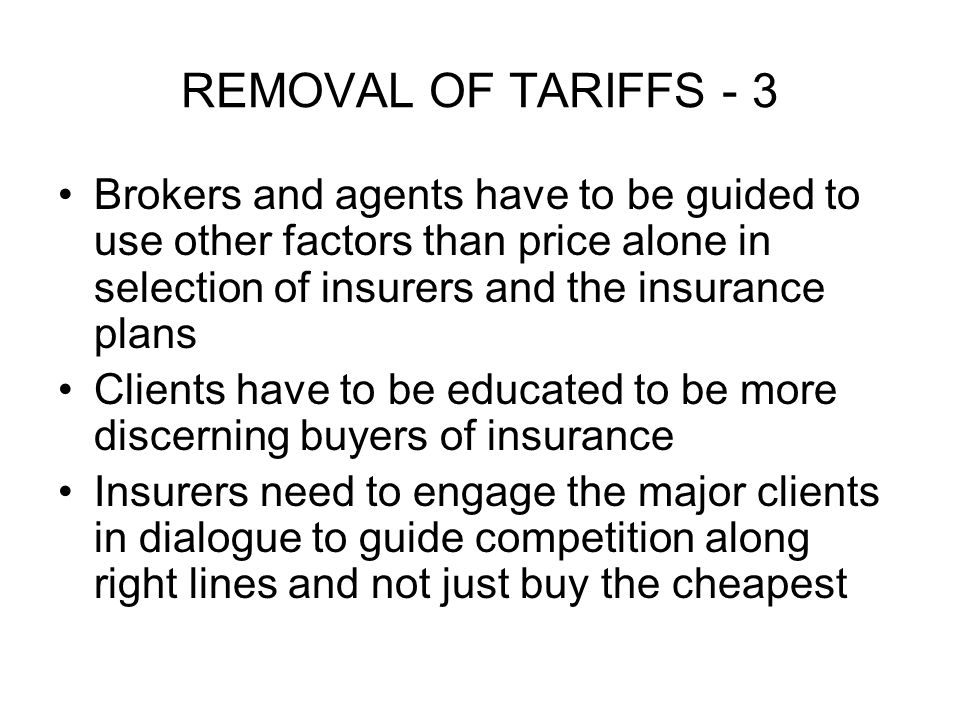 REMOVAL OF TARIFFS - 3 Brokers and agents have to be guided to use other factors than price alone in selection of insurers and the insurance plans Clients have to be educated to be more discerning buyers of insurance Insurers need to engage the major clients in dialogue to guide competition along right lines and not just buy the cheapest