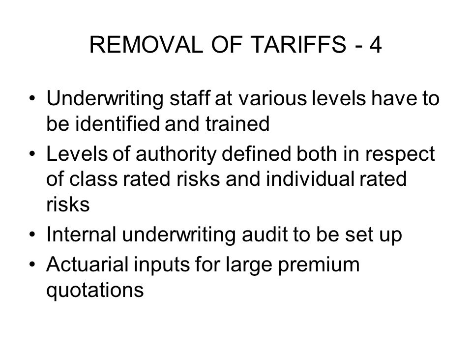 REMOVAL OF TARIFFS - 4 Underwriting staff at various levels have to be identified and trained Levels of authority defined both in respect of class rated risks and individual rated risks Internal underwriting audit to be set up Actuarial inputs for large premium quotations