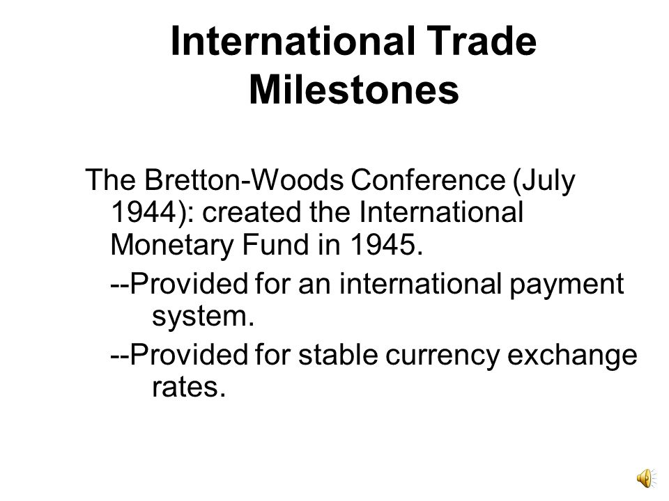 International Trade Milestones The Bretton-Woods Conference (July 1944): created the International Monetary Fund in 1945. --Provided for an internatio