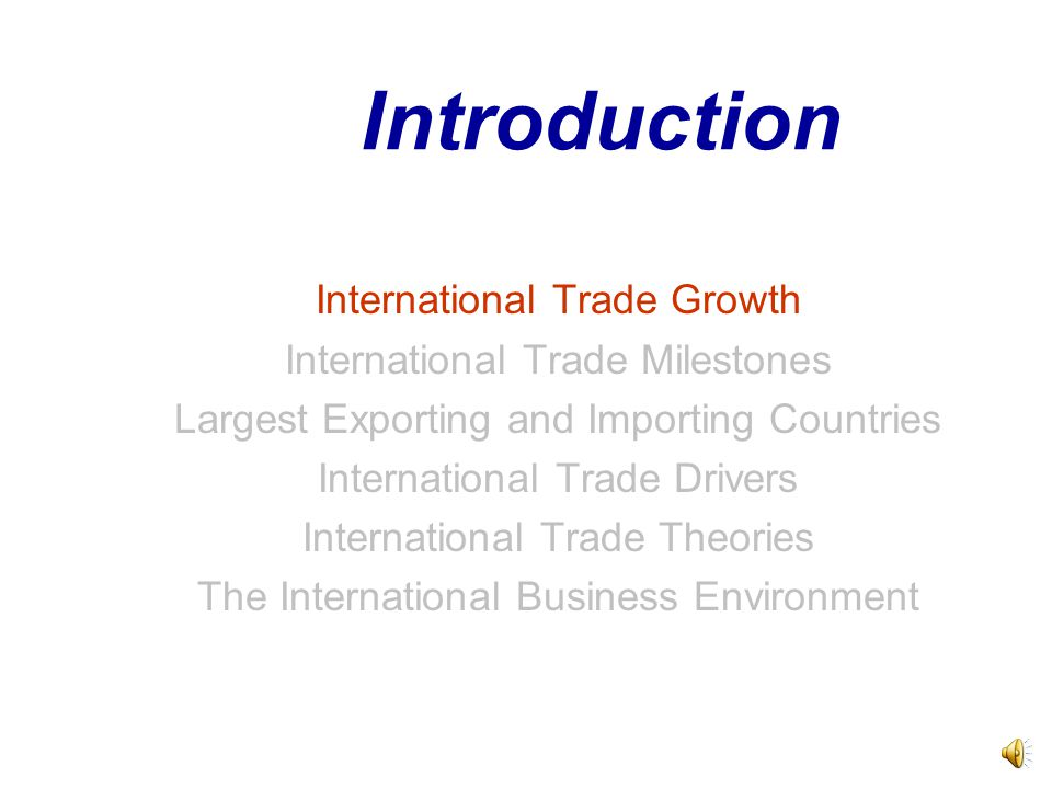 Introduction International Trade Growth International Trade Milestones Largest Exporting and Importing Countries International Trade Drivers International Trade Theories The International Business Environment