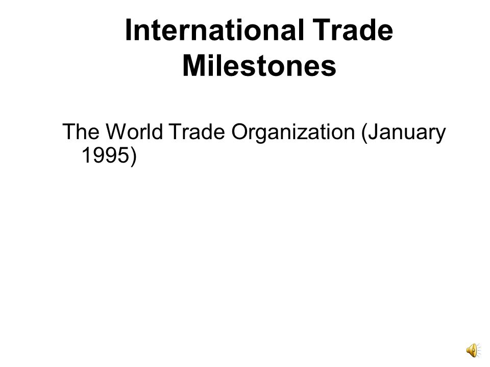 International Trade Milestones General Agreement on Tariffs and Trade (GATT), 1949–94, resulted in gradual reduction of average tariff from over 40% in 1947 to about 4% in 2002.