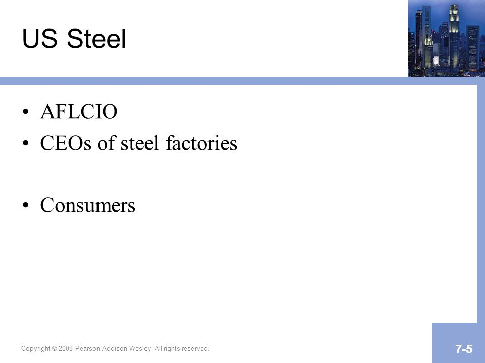 US Steel AFLCIO CEOs of steel factories Consumers Copyright © 2008 Pearson Addison-Wesley. All rights reserved. 7-5