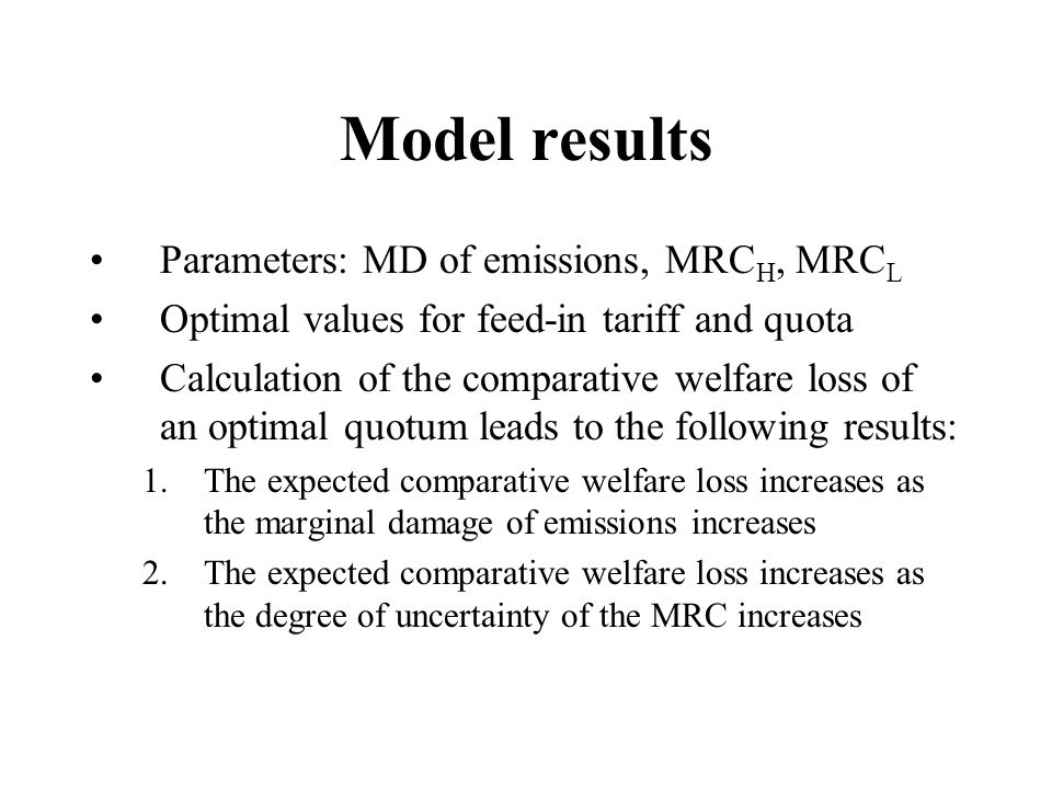 Model results Parameters: MD of emissions, MRC H, MRC L Optimal values for feed-in tariff and quota Calculation of the comparative welfare loss of an optimal quotum leads to the following results: 1.The expected comparative welfare loss increases as the marginal damage of emissions increases 2.The expected comparative welfare loss increases as the degree of uncertainty of the MRC increases