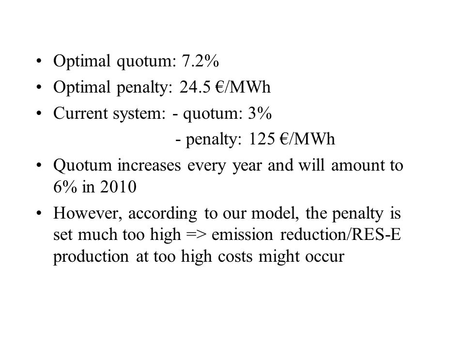 Optimal quotum: 7.2% Optimal penalty: 24.5 /MWh Current system: - quotum: 3% - penalty: 125 /MWh Quotum increases every year and will amount to 6% in 2010 However, according to our model, the penalty is set much too high => emission reduction/RES-E production at too high costs might occur