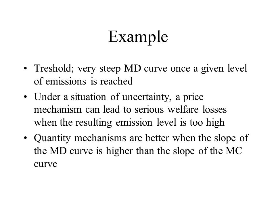 Example Treshold; very steep MD curve once a given level of emissions is reached Under a situation of uncertainty, a price mechanism can lead to serious welfare losses when the resulting emission level is too high Quantity mechanisms are better when the slope of the MD curve is higher than the slope of the MC curve