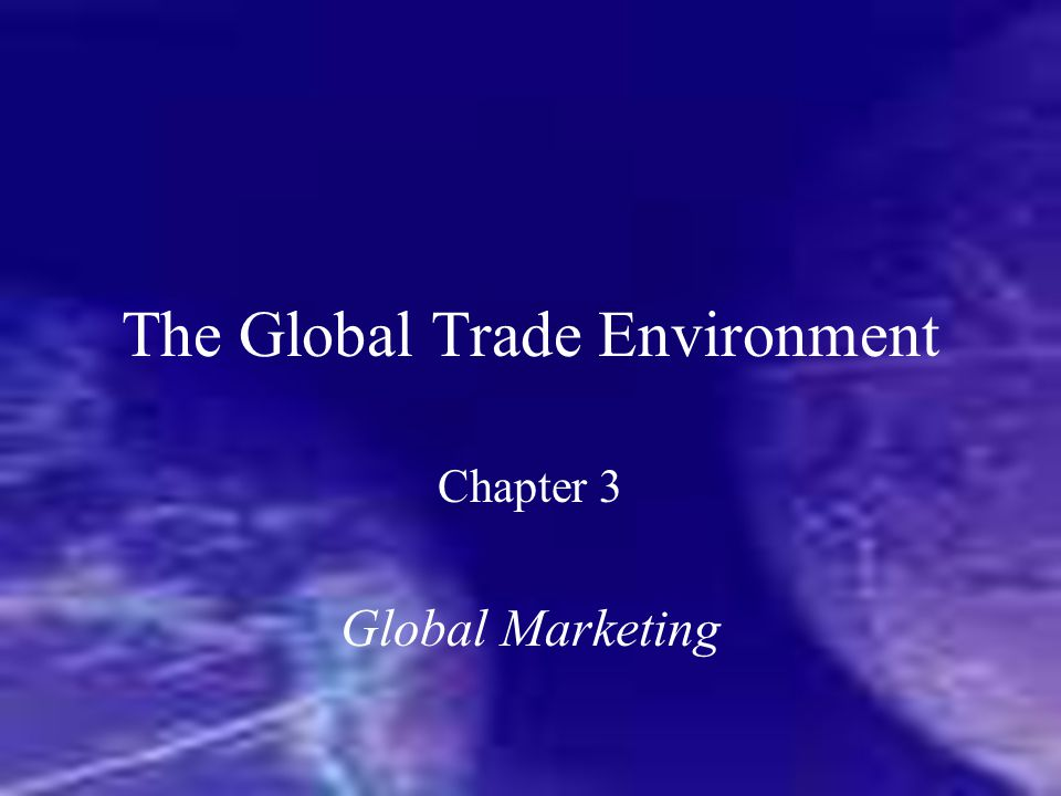 The Global Trade Environment Chapter 3 Global Marketing