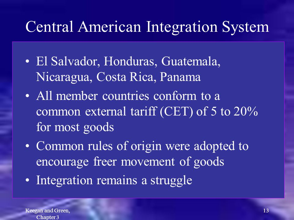 Keegan and Green, Chapter 3 13 Central American Integration System El Salvador, Honduras, Guatemala, Nicaragua, Costa Rica, Panama All member countrie