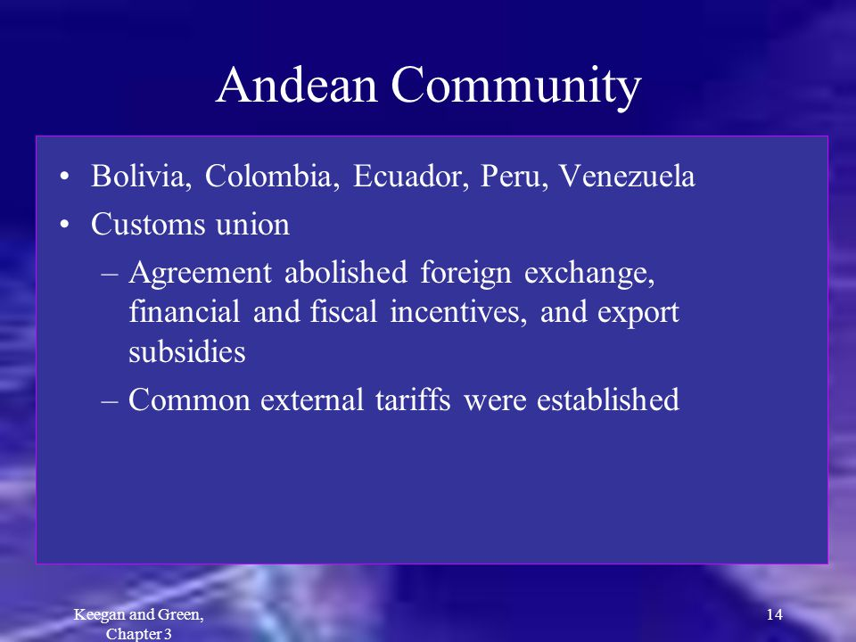 Keegan and Green, Chapter 3 14 Andean Community Bolivia, Colombia, Ecuador, Peru, Venezuela Customs union –Agreement abolished foreign exchange, finan