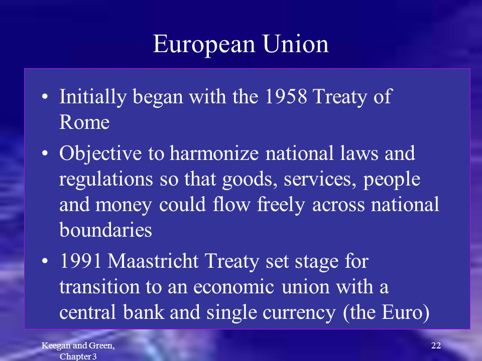 Keegan and Green, Chapter 3 22 European Union Initially began with the 1958 Treaty of Rome Objective to harmonize national laws and regulations so tha