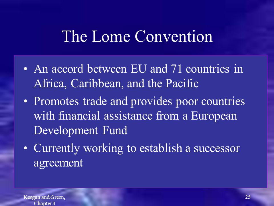 Keegan and Green, Chapter 3 25 The Lome Convention An accord between EU and 71 countries in Africa, Caribbean, and the Pacific Promotes trade and prov