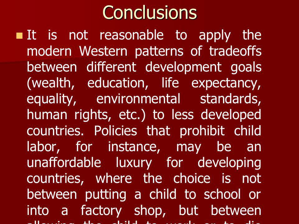 Conclusions It is not reasonable to apply the modern Western patterns of tradeoffs between different development goals (wealth, education, life expectancy, equality, environmental standards, human rights, etc.) to less developed countries.