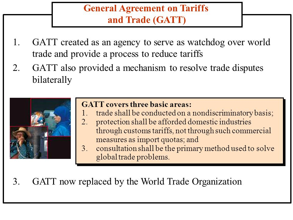 General Agreement on Tariffs and Trade (GATT) 1.GATT created as an agency to serve as watchdog over world trade and provide a process to reduce tariffs 2.GATT also provided a mechanism to resolve trade disputes bilaterally GATT covers three basic areas: 1.trade shall be conducted on a nondiscriminatory basis; 2.protection shall be afforded domestic industries through customs tariffs, not through such commercial measures as import quotas; and 3.consultation shall be the primary method used to solve global trade problems.