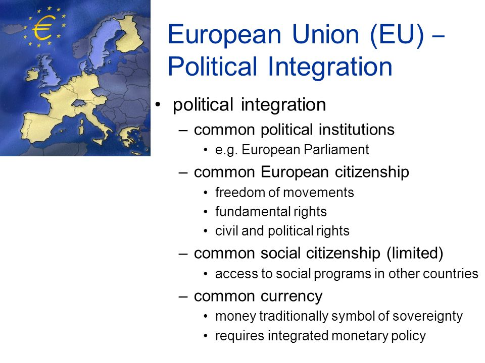 European Union (EU) – Political Integration political integration –common political institutions e.g.