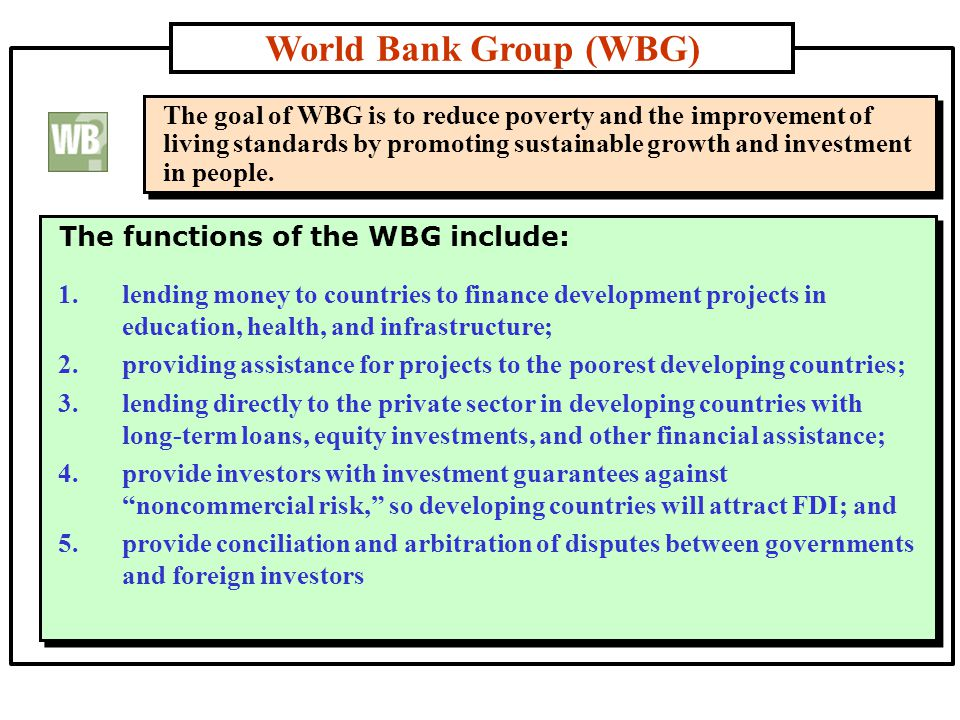 World Bank Group (WBG) The functions of the WBG include: The goal of WBG is to reduce poverty and the improvement of living standards by promoting sustainable growth and investment in people.