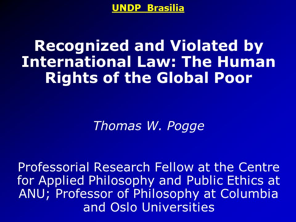 UNDP Brasilia Recognized and Violated by International Law: The Human Rights of the Global Poor Thomas W.