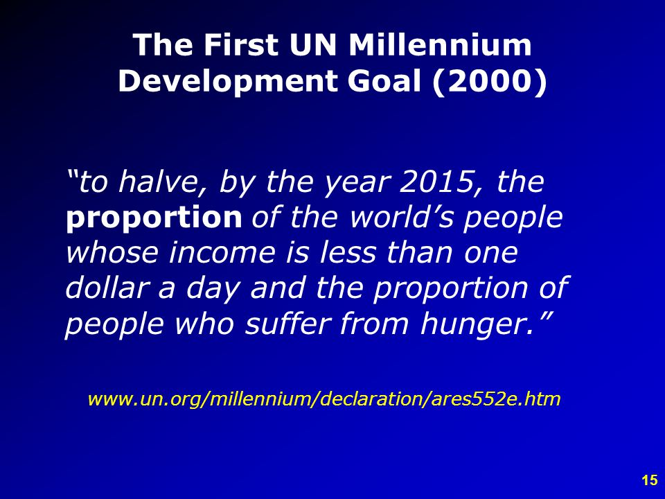 15 The First UN Millennium Development Goal (2000) to halve, by the year 2015, the proportion of the worlds people whose income is less than one dollar a day and the proportion of people who suffer from hunger.