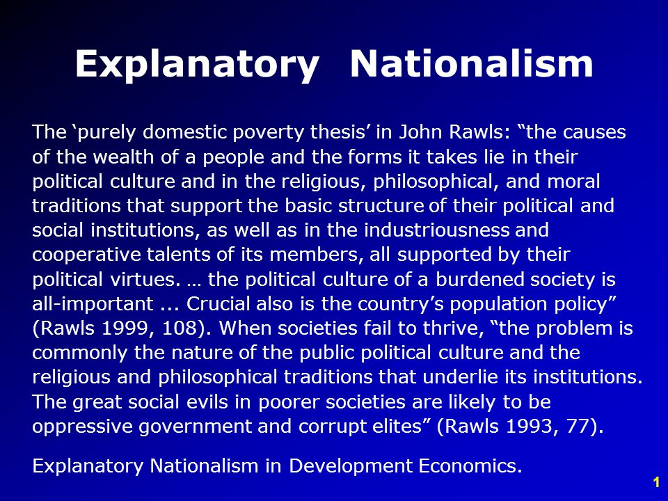 1 Explanatory Nationalism The purely domestic poverty thesis in John Rawls: the causes of the wealth of a people and the forms it takes lie in their political culture and in the religious, philosophical, and moral traditions that support the basic structure of their political and social institutions, as well as in the industriousness and cooperative talents of its members, all supported by their political virtues.