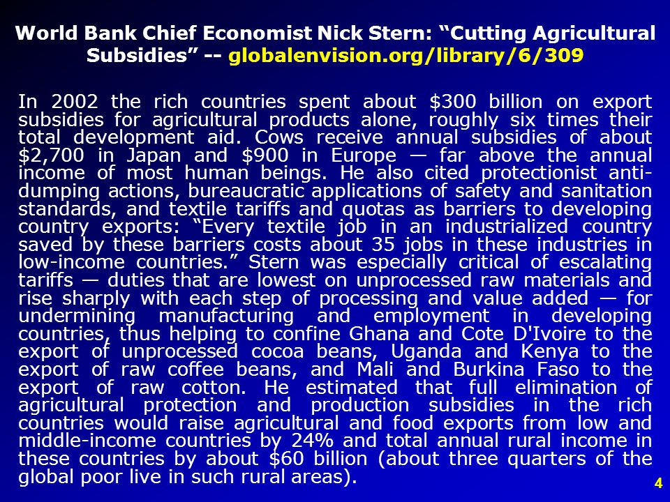 4 World Bank Chief Economist Nick Stern: Cutting Agricultural Subsidies -- globalenvision.org/library/6/309 In 2002 the rich countries spent about $300 billion on export subsidies for agricultural products alone, roughly six times their total development aid.