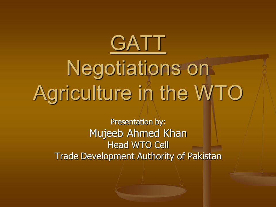 GATT Negotiations on Agriculture in the WTO Presentation by: Mujeeb Ahmed Khan Head WTO Cell Trade Development Authority of Pakistan