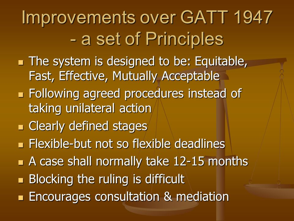 Improvements over GATT 1947 - a set of Principles The system is designed to be: Equitable, Fast, Effective, Mutually Acceptable The system is designed
