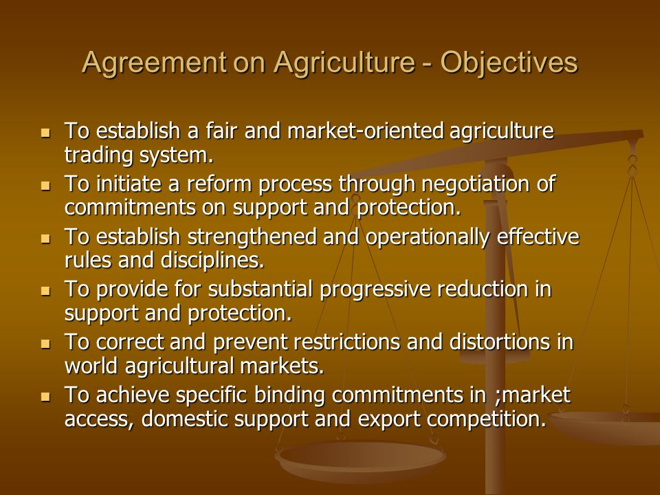 Agreement on Agriculture - Objectives To establish a fair and market-oriented agriculture trading system.