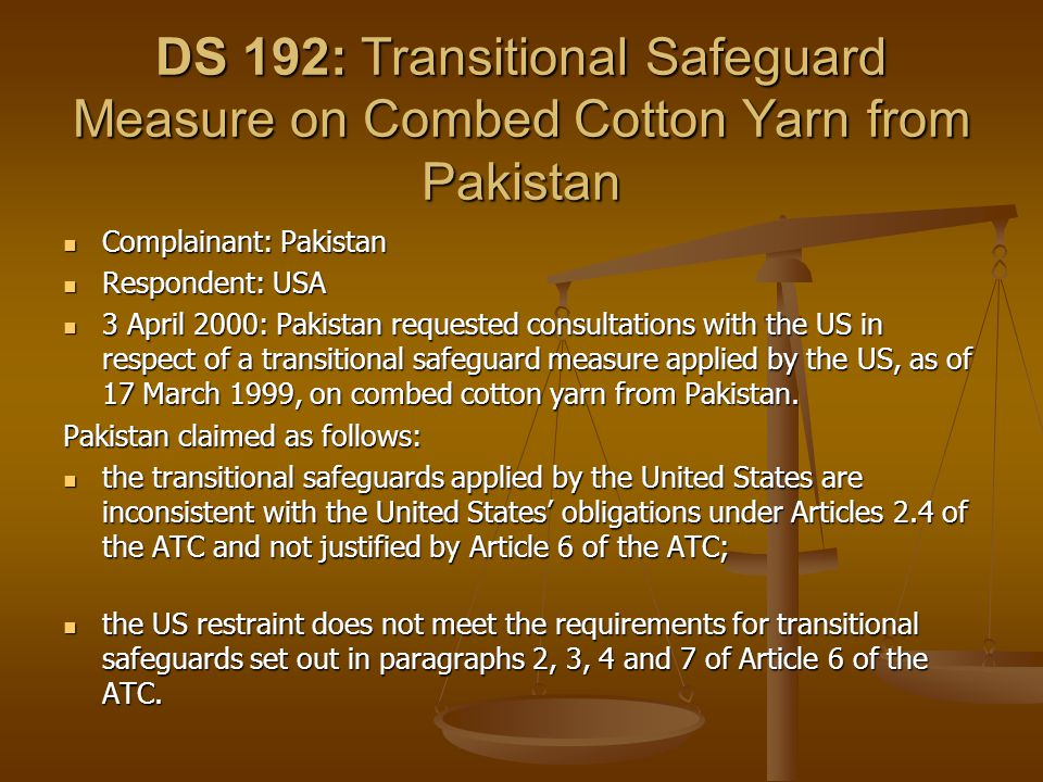 DS 192: Transitional Safeguard Measure on Combed Cotton Yarn from Pakistan Complainant: Pakistan Complainant: Pakistan Respondent: USA Respondent: USA 3 April 2000: Pakistan requested consultations with the US in respect of a transitional safeguard measure applied by the US, as of 17 March 1999, on combed cotton yarn from Pakistan.