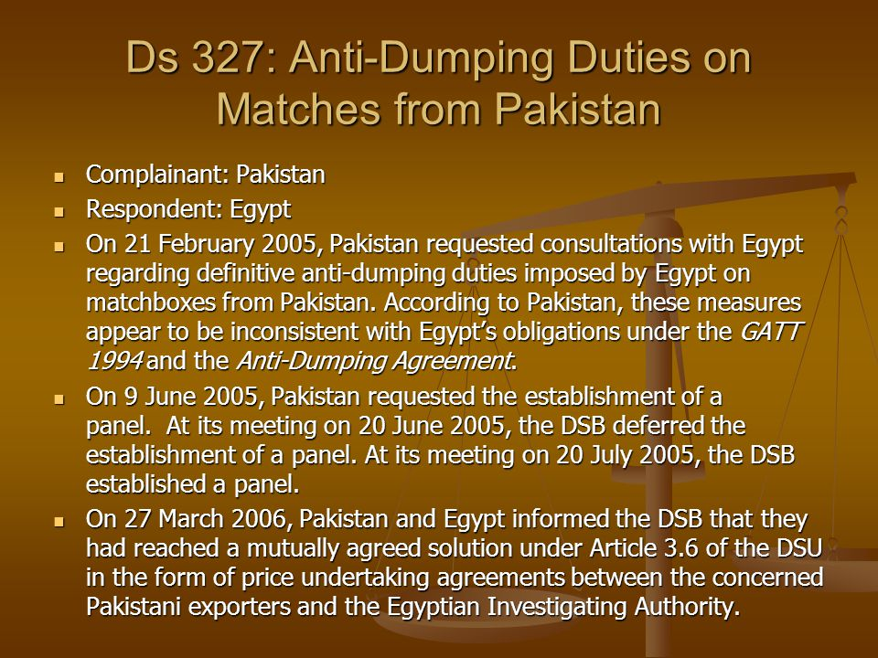 Ds 327: Anti-Dumping Duties on Matches from Pakistan Complainant: Pakistan Complainant: Pakistan Respondent: Egypt Respondent: Egypt On 21 February 20