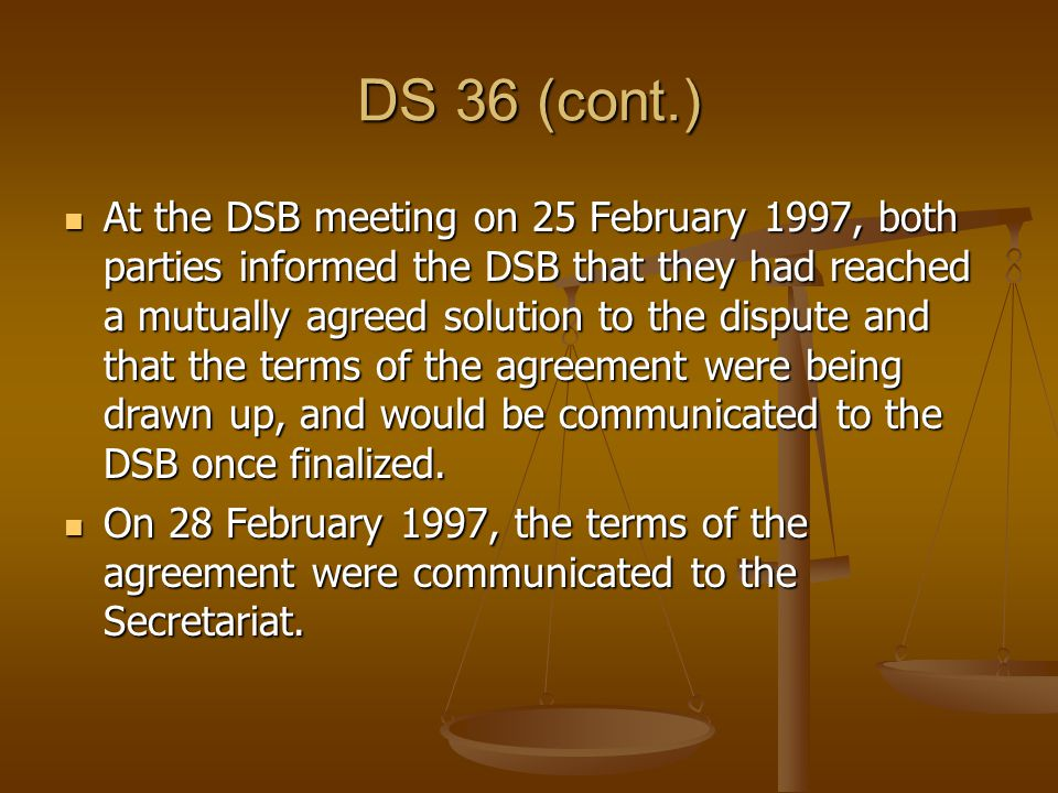 DS 36 (cont.) At the DSB meeting on 25 February 1997, both parties informed the DSB that they had reached a mutually agreed solution to the dispute and that the terms of the agreement were being drawn up, and would be communicated to the DSB once finalized.