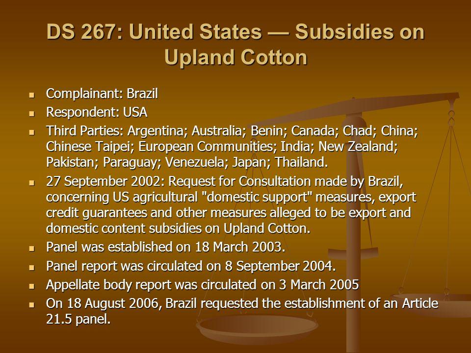 DS 267: United States Subsidies on Upland Cotton Complainant: Brazil Complainant: Brazil Respondent: USA Respondent: USA Third Parties: Argentina; Australia; Benin; Canada; Chad; China; Chinese Taipei; European Communities; India; New Zealand; Pakistan; Paraguay; Venezuela; Japan; Thailand.
