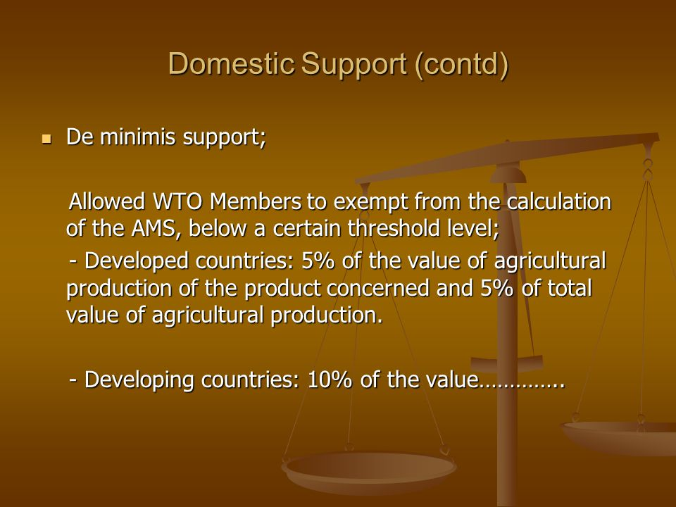 Domestic Support (contd) De minimis support; De minimis support; Allowed WTO Members to exempt from the calculation of the AMS, below a certain thresh