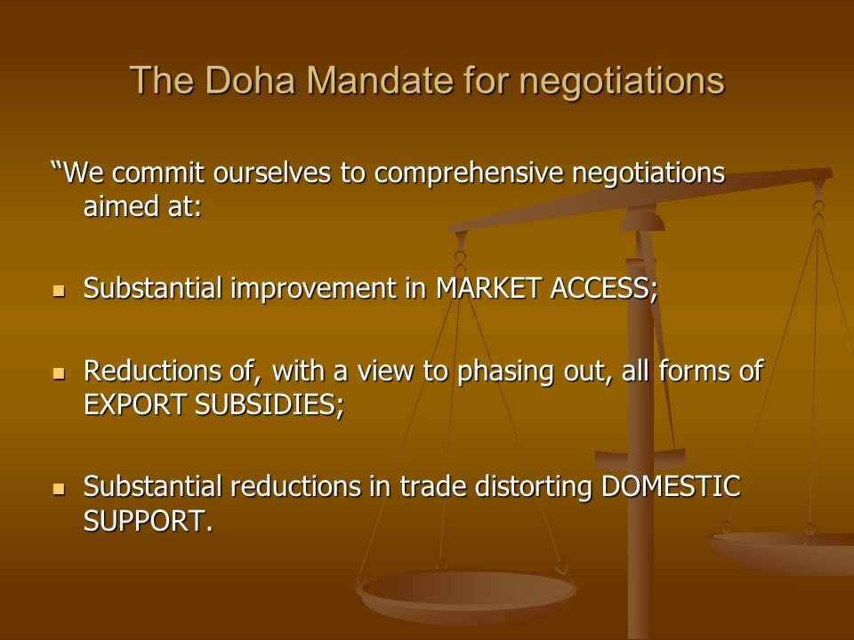 The Doha Mandate for negotiations We commit ourselves to comprehensive negotiations aimed at: Substantial improvement in MARKET ACCESS; Substantial improvement in MARKET ACCESS; Reductions of, with a view to phasing out, all forms of EXPORT SUBSIDIES; Reductions of, with a view to phasing out, all forms of EXPORT SUBSIDIES; Substantial reductions in trade distorting DOMESTIC SUPPORT.