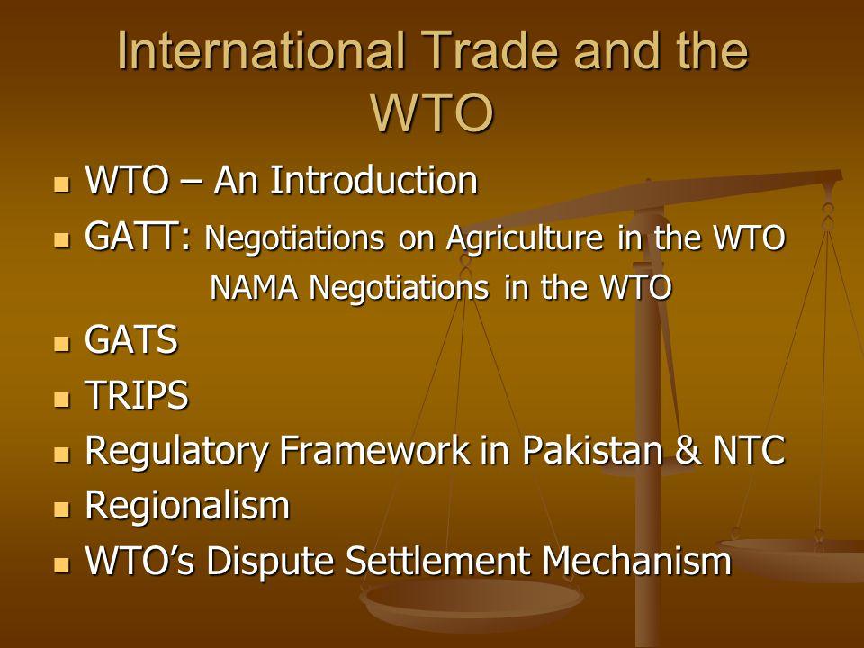 International Trade and the WTO WTO – An Introduction WTO – An Introduction GATT: Negotiations on Agriculture in the WTO GATT: Negotiations on Agriculture in the WTO NAMA Negotiations in the WTO NAMA Negotiations in the WTO GATS GATS TRIPS TRIPS Regulatory Framework in Pakistan & NTC Regulatory Framework in Pakistan & NTC Regionalism Regionalism WTOs Dispute Settlement Mechanism WTOs Dispute Settlement Mechanism