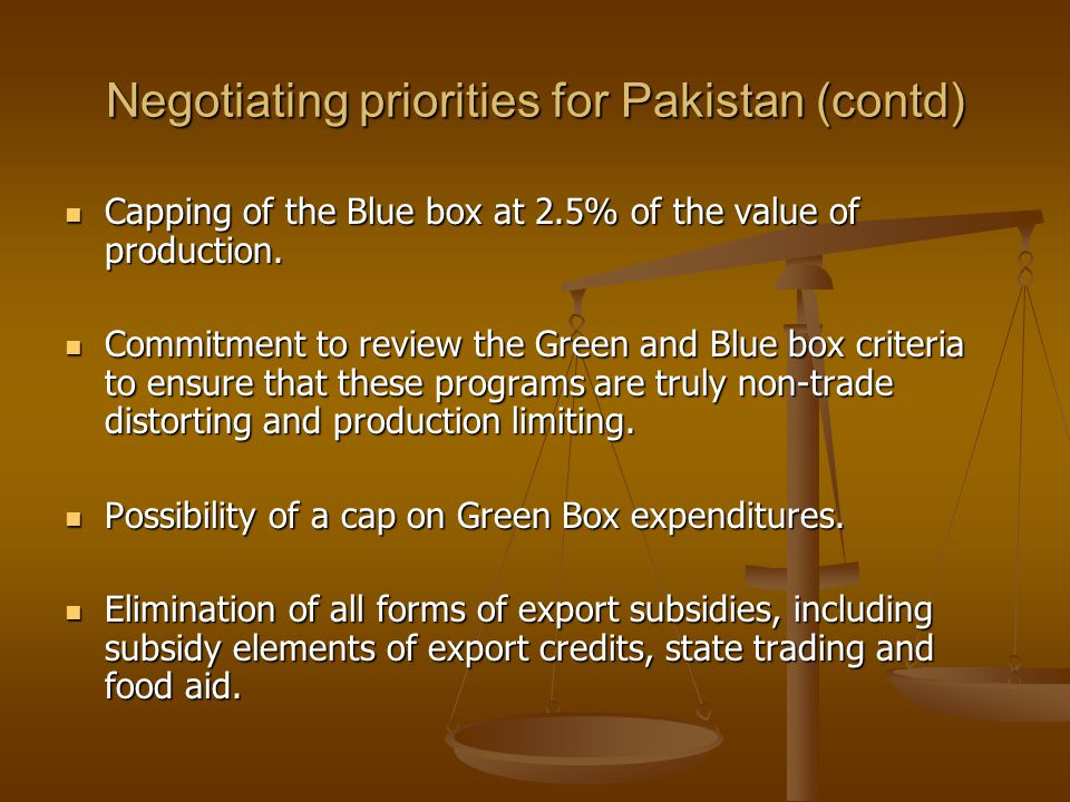 Negotiating priorities for Pakistan (contd) Capping of the Blue box at 2.5% of the value of production. Capping of the Blue box at 2.5% of the value o