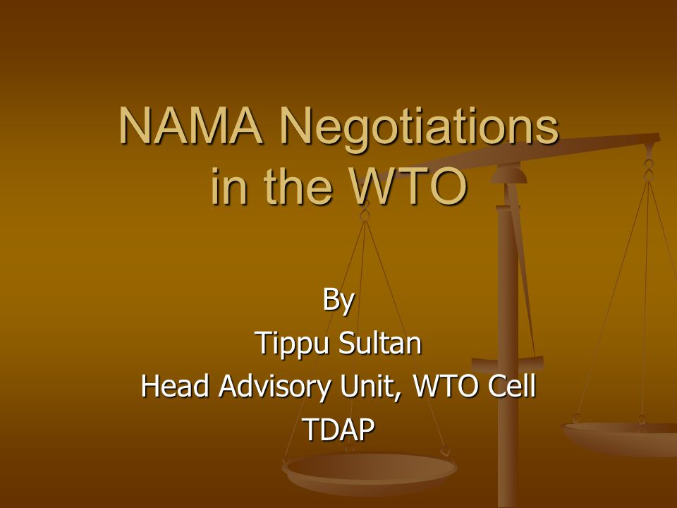 By Tippu Sultan Head Advisory Unit, WTO Cell TDAP NAMA Negotiations in the WTO