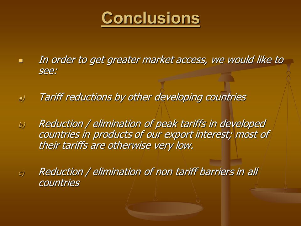 Conclusions In order to get greater market access, we would like to see: In order to get greater market access, we would like to see: a) Tariff reductions by other developing countries b) Reduction / elimination of peak tariffs in developed countries in products of our export interest; most of their tariffs are otherwise very low.