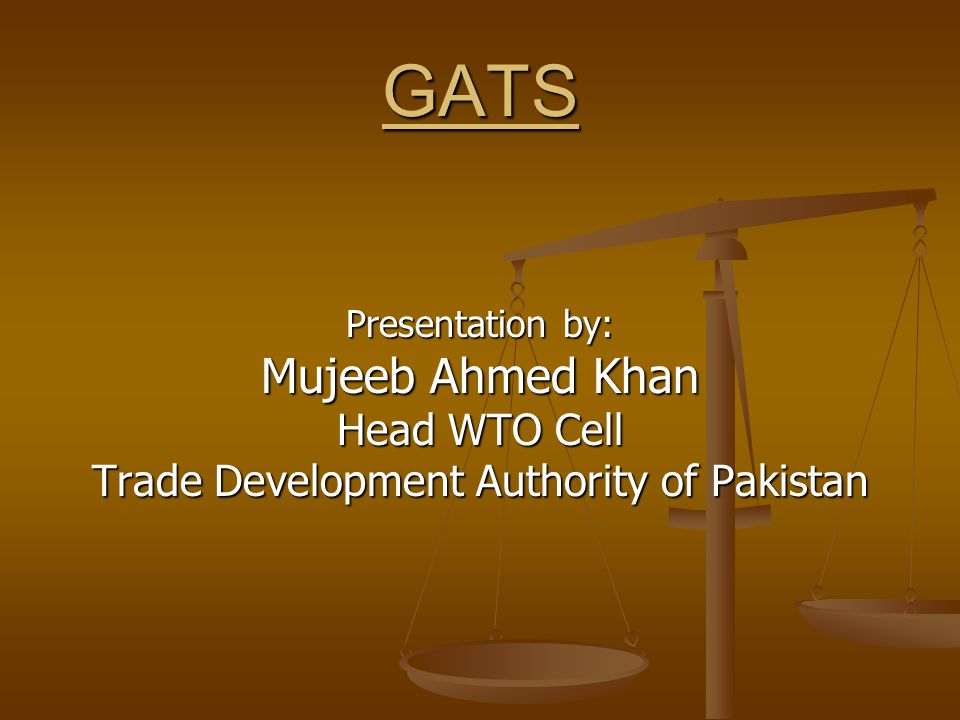 GATS Presentation by: Mujeeb Ahmed Khan Head WTO Cell Trade Development Authority of Pakistan