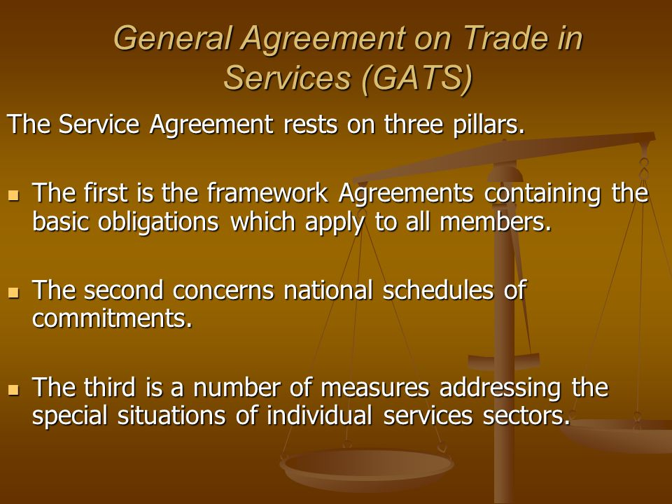 General Agreement on Trade in Services (GATS) The Service Agreement rests on three pillars.