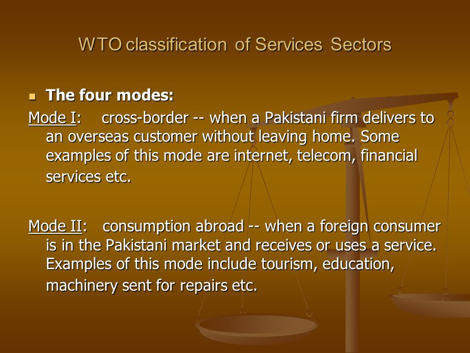 WTO classification of Services Sectors The four modes: The four modes: Mode I: cross-border -- when a Pakistani firm delivers to an overseas customer