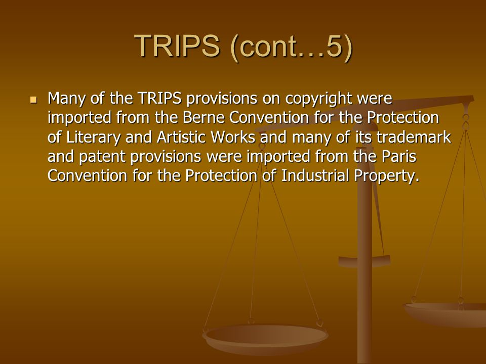 TRIPS (cont…5) Many of the TRIPS provisions on copyright were imported from the Berne Convention for the Protection of Literary and Artistic Works and