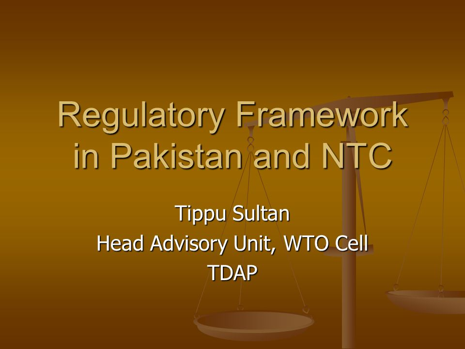 Tippu Sultan Head Advisory Unit, WTO Cell TDAP Regulatory Framework in Pakistan and NTC
