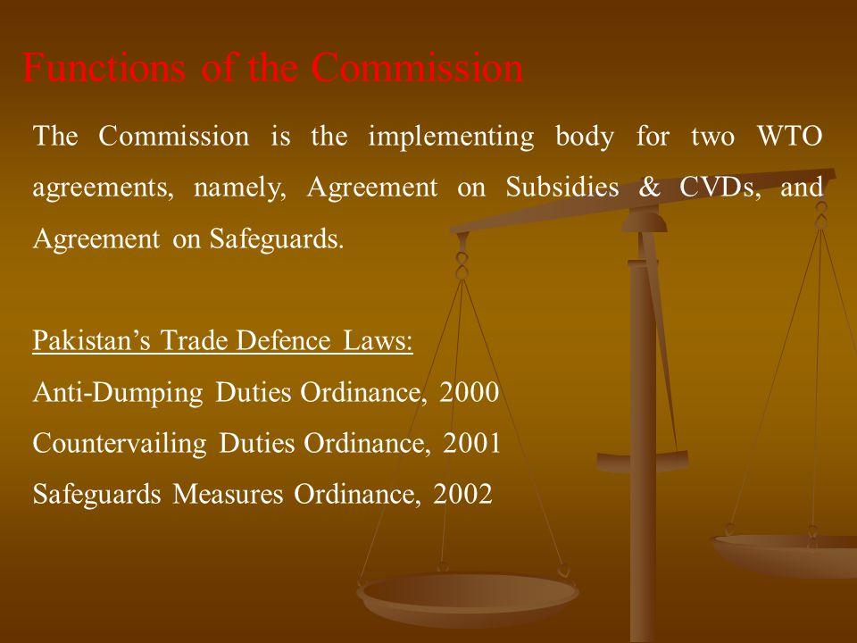 Functions of the Commission The Commission is the implementing body for two WTO agreements, namely, Agreement on Subsidies & CVDs, and Agreement on Sa