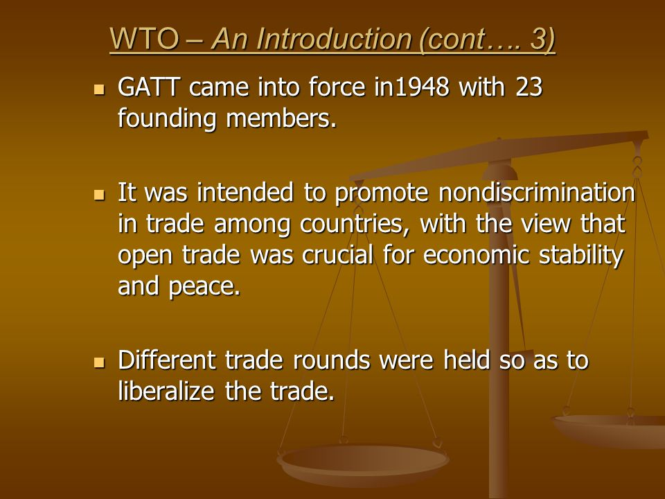 WTO – An Introduction (cont…. 3) GATT came into force in1948 with 23 founding members. GATT came into force in1948 with 23 founding members. It was in