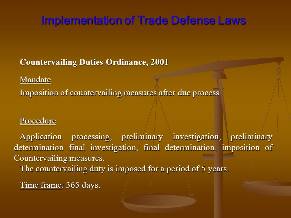 Implementation of Trade Defense Laws Implementation of Trade Defense Laws Countervailing Duties Ordinance, 2001 Mandate Imposition of countervailing measures after due process Procedure Application processing, preliminary investigation, preliminary determination final investigation, final determination, imposition of Countervailing measures.