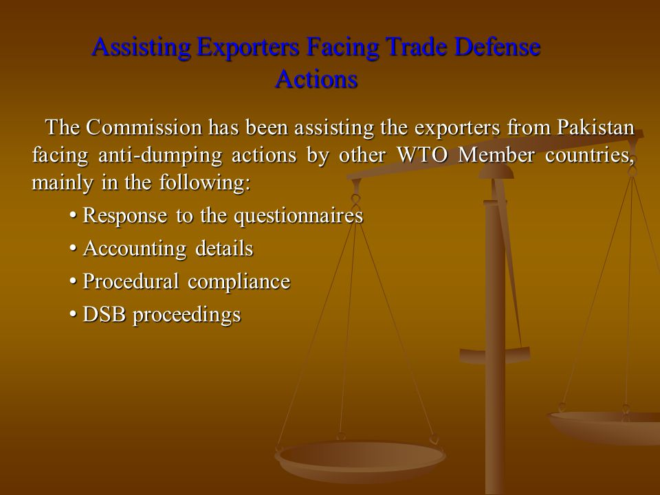 Assisting Exporters Facing Trade Defense Actions The Commission has been assisting the exporters from Pakistan facing anti-dumping actions by other WT