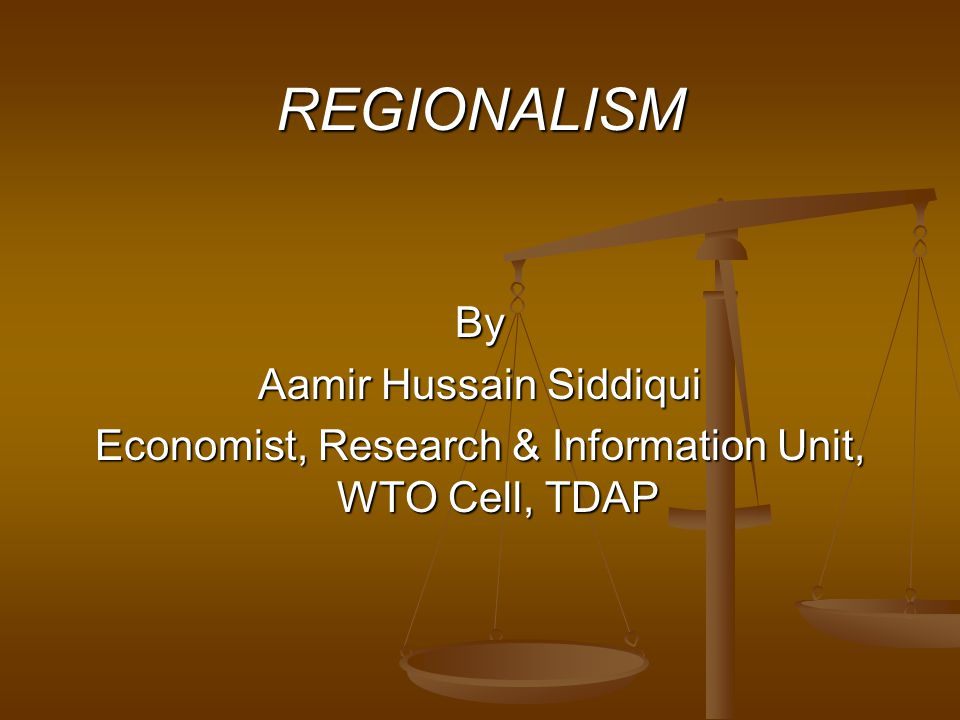 REGIONALISM By Aamir Hussain Siddiqui Economist, Research & Information Unit, WTO Cell, TDAP