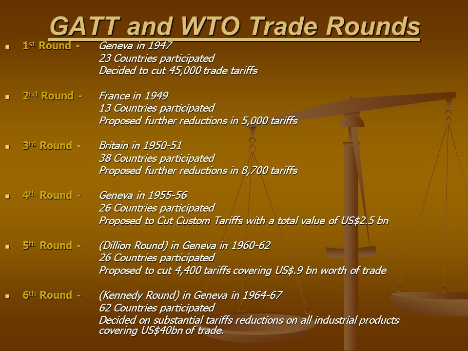 GATT and WTO Trade Rounds 1 st Round -Geneva in 1947 1 st Round -Geneva in 1947 23 Countries participated Decided to cut 45,000 trade tariffs 2 nd Round - France in 1949 2 nd Round - France in 1949 13 Countries participated Proposed further reductions in 5,000 tariffs 3 rd Round - Britain in 1950-51 3 rd Round - Britain in 1950-51 38 Countries participated Proposed further reductions in 8,700 tariffs 4 th Round -Geneva in 1955-56 4 th Round -Geneva in 1955-56 26 Countries participated Proposed to Cut Custom Tariffs with a total value of US$2.5 bn 5 th Round -(Dillion Round) in Geneva in 1960-62 5 th Round -(Dillion Round) in Geneva in 1960-62 26 Countries participated Proposed to cut 4,400 tariffs covering US$.9 bn worth of trade 6 th Round - (Kennedy Round) in Geneva in 1964-67 6 th Round - (Kennedy Round) in Geneva in 1964-67 62 Countries participated Decided on substantial tariffs reductions on all industrial products covering US$40bn of trade.