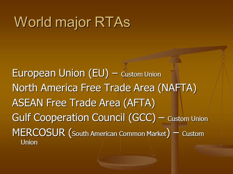 World major RTAs European Union (EU) – Custom Union North America Free Trade Area (NAFTA) ASEAN Free Trade Area (AFTA) Gulf Cooperation Council (GCC) – Custom Union MERCOSUR ( South American Common Market ) – Custom Union