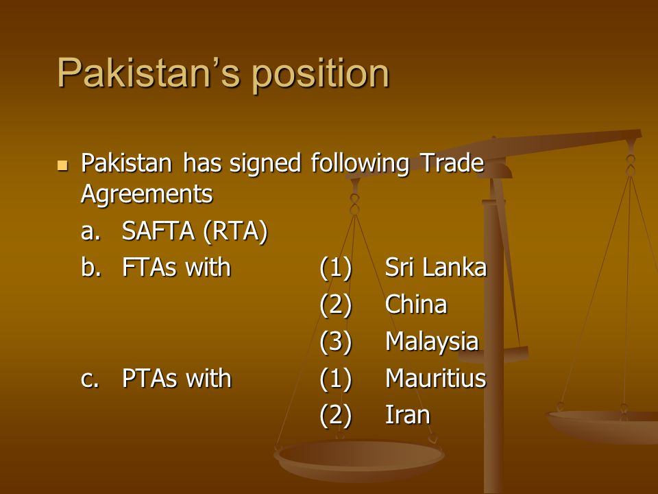 Pakistans position Pakistan has signed following Trade Agreements Pakistan has signed following Trade Agreements a.SAFTA (RTA) b.FTAs with(1)Sri Lanka (2)China (3)Malaysia c.PTAs with(1)Mauritius (2)Iran