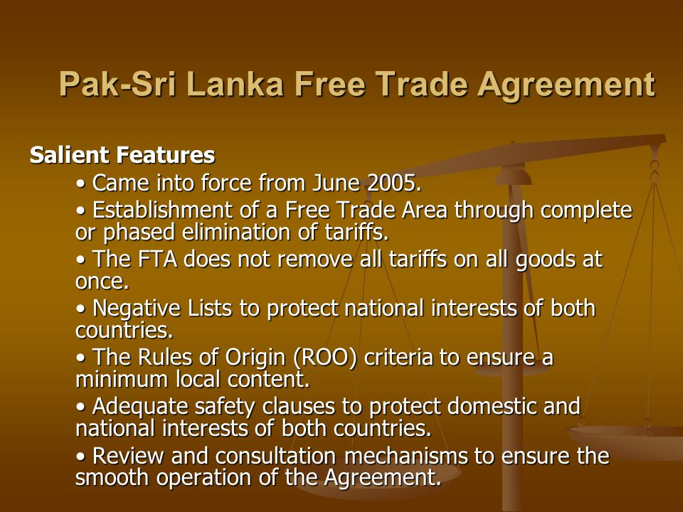 Pak-Sri Lanka Free Trade Agreement Salient Features Came into force from June 2005. Came into force from June 2005. Establishment of a Free Trade Area